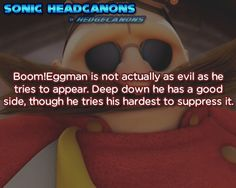 ☆ Sonic Headcanons ☆ Boom!Eggman is not actually as evil as he tries to appear. Deep down he has a good side, though he tries his hardest to suppress it.