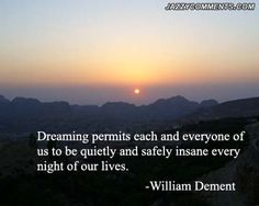 Dreaming per each and everyone of  us to be and safely insane every night of our lives