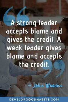 """A strong leader accepts blame and gives the credit. A weak leader gives blame and accepts the credit."" – John Wooden   