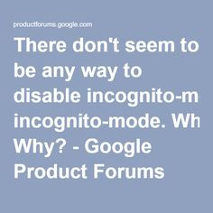 There don't seem to be any way to disable incognito-mode. Why? - Google Product Forums