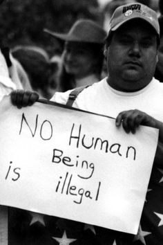 """No Human Being is illegal."".... Exactly and most Americans ancestors would be considered illegal immigrants at one time"