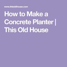 How to Make a Concrete Planter | This Old House