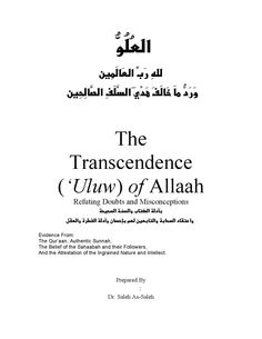 The Transcendence ('Uluw) of Allaah , Refuting Doubts and Misconceptions   א אאאא  אאאמממאאאאא . Refuting Doubts and Misconceptions Evidence From: The Qur'aan, Authentic Sunnah, The Belief of the Sahaabah and their Followers, And the Attestation of the Ingrained Nature and Intellect. Prepared By ﺇﻋﺩﺍﺩ : ﺍﻟﺼﺎﻟﺢﺼﺎﻟﺢ Dr. Saleh As-Saleh ﺍﻟﺮﺣﻴﻢﺍﻟﺮﲪﻦﺍﷲﺑﺴﻢ . . ] ﺍﻷﺣﺰﺍﺏ : ٧٠ - ٧١ [ ] ﻋﻤﺮﺍﻥﺁﻝ : ١٠٢ [ ...