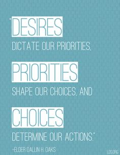 """""""Desires dictate our priorities, priorities shape our choices, and choices determine our actions."""" —Elder Dallin H. Oaks"""