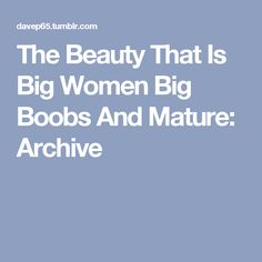 The Beauty That Is Big Women Big Boobs And Mature: Archive