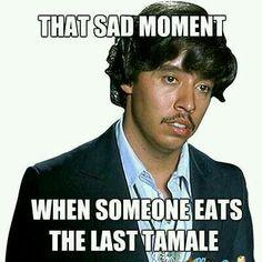Lol, no more Tamales.