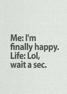 Funny pictures about Just When You Thought You Were Finally Happy. Oh, and cool pics about Just When You Thought You Were Finally Happy. Also, Just When You Thought You Were Finally Happy photos. Sarcastic Quotes, True Quotes, Laugh Quotes, Life Sucks Quotes, Quotes 2016, Life Humor Quotes, Quotes Quotes, Loner Quotes, Rest Quotes