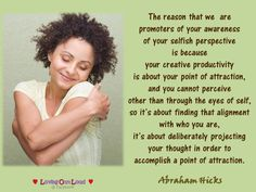 The reason that we are promoters of your awareness of your selfish perspective is because your creative productivity is about your point of attraction, and you cannot perceive other than through the eyes of self, so it's about finding that alignment with who you are, it's about deliberately projecting your thought in order to accomplish a point of attraction.