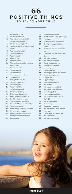Whether you want to tell them how great they were at their soccer game, or how much you love spending time with them, here are 66 positive and encouraging things to say to your child on a daily basis. These phrases will encourage and empower your child.