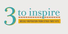 3 to Inspire - Weekly Inspiration from Citrus Twist Kits