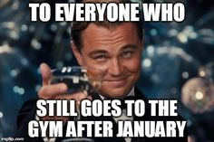Leonardo Dicaprio Cheers | TO EVERYONE WHO STILL GOES TO THE GYM AFTER JANUARY | image tagged in memes,leonardo dicaprio cheers | made w/ Imgflip meme maker
