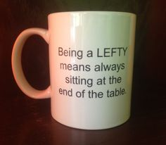 """Left-handed Coffee Mug  """"Being a LEFTY means always sitting at the end of the table"""" www.LoveYourLefty.com  www.facebook.com/LoveYourLefty"""