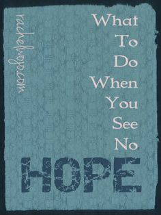 What to do when you see no hope...