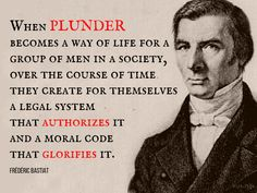 When plunder becomes a way of life for a group of men in a society, over the course of time they create for themselves a legal system that authorizes it How To Become, How To Get, Legal System, A Way Of Life, Morals, Philosophy, Quotations, Frederic, Sayings