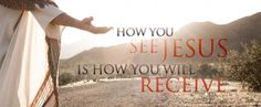 How You See Jesus Is How You Will Receive