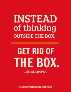 Instead of thinking outside the box,... get rid of the box