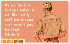 We are friends on Facebook and yet in real life I really don't care to spend any time with you.  Isn't that hilarious?