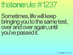 Sometimes, life will keep bringing you to the same test, over and over again, until you've passed it.