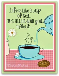 Life is like a cup of tea.