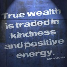 True wealth is traded in kindness and positive energy. #zerosophy