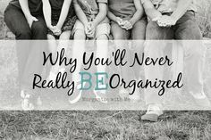 Real life is messy. Which is why you'll never really BE organized.