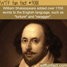 "William Shakespeare added over 1700 words to the English language, such as ""torture"" and ""swagger."""