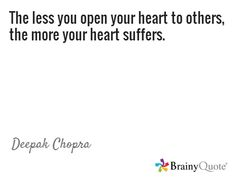 The less you open your heart to others, the more your heart suffers. / Deepak Chopra