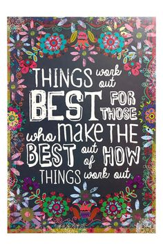 Things work out best for those who make the best out of how things work out.