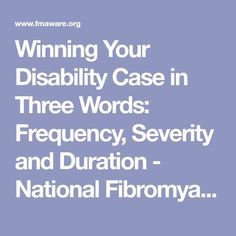 Winning Your Disability Case in Three Words: Frequency, Severity and Duration - National Association (NFA) National Fibromyalgia Association (NFA) Disability Retirement, Disability Help, Disability Insurance, Health Insurance, Fibromyalgia Disability, Fibromyalgia Pain, Chronic Pain, Chronic Illness, Ptsd