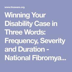 Winning Your Disability Case in Three Words: Frequency, Severity and Duration - National Fibromyalgia Association (NFA) National Fibromyalgia Association (NFA) Ankylosing Spondylitis, Trigeminal Neuralgia, Hypermobility, Irritable Bowel Syndrome, Chronic Fatigue Syndrome Diet, Chronic Fatigue Symptoms, Autoimmune Disease, Crohn's Disease, Fibromyalgia Disability
