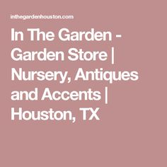 In The Garden - Garden Store | Nursery, Antiques and Accents | Houston, TX
