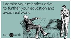 Funny Graduation Ecard: I admire your relentless drive to further your education and avoid real work.