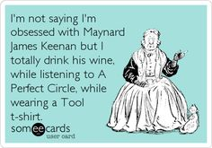 I'm not saying I'm obsessed with Maynard James Keenan but I totally drink his wine, while listening to A Perfect Circle, while wearing a.