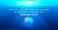 I am the Lord, the God of all mankind. Is anything too hard for me?