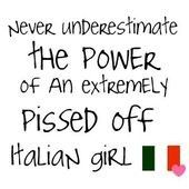 never underestimate the power of an extremely pissed off Italian girl.  LOL!
