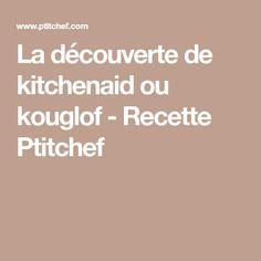 La découverte de kitchenaid ou kouglof - Recette Ptitchef