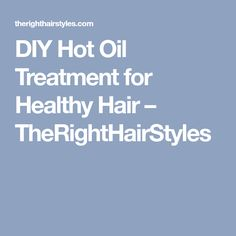DIY Hot Oil Treatment for Healthy Hair – TheRightHairStyles
