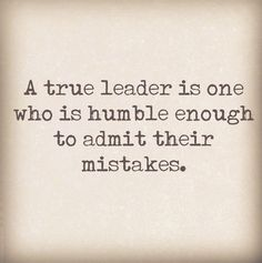 Inspirational Quotes: A true leader is one who is humble enough to admit their mistakes. As a leader your not going to get everything right. As leaders we have to learn to own our mistakes and learn from the situation.