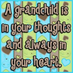 A grandchild is in your thoughts and always in your heart.
