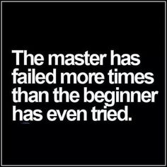 The master has failed more thins than the beginner has tried.