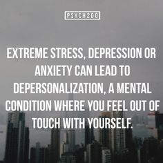 Extreme stress, depression or anxiety can lead to depersonalization, a mental condition where you feel out of touch with yourself.