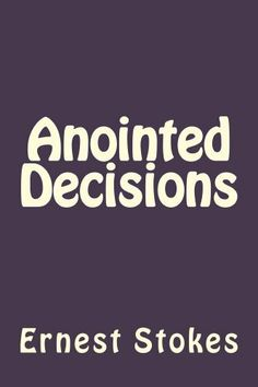 Anointed Decisions by Ernest Stokes. $10.01. 76 pages. Publisher: Ernest Stokes (June 17, 2012)