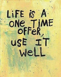 Life Is A One Time Offer, Use It Well...