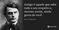 Amigo é aquele que sabe tudo a seu respeito e, mesmo assim, ainda gosta de você. — Kin Hubbard
