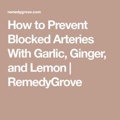 How to Prevent Blocked Arteries With Garlic, Ginger, and Lemon | RemedyGrove