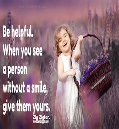 Be helpful. When you see a person without a smile, give them yours. ~ Zig Ziglar.