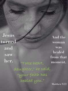 "Matthew 9:22 ""Jesus turned and saw her. 'Take heart, daughter,' he said, 'your faith has healed you.' And the woman was healed at that moment."""