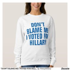 """DON'T BLAME ME I VOTED FOR HILLARY"" Sweatshirt (protest president trump, president-elect, trump sucks, #losertrump)"