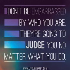 Don't be embarrassed by who you are. They're going to judge you no matter what you do.