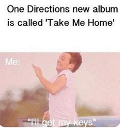 YES ;D 1D: take me home Me: ill get my keys... Clever